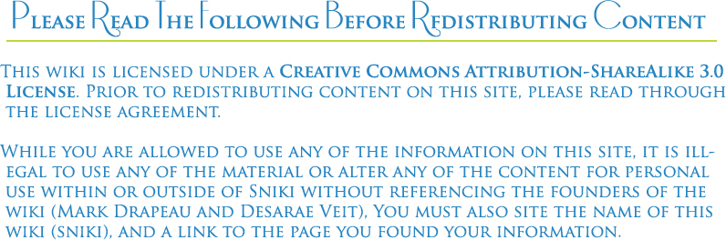 This wiki is licensed under a [Creative Commons Attribution-ShareAlike 3.0 License. Prior to redistributing and content on this site, please read through the license agreement. While you are allowed to use any of the information on this site, it is illegal to use any of the material or alter any of the content in Sniki with out referencing the founders of the wiki (Mark Drapeau and Desarae Veit), including the name of this wiki (sniki), and a link to the page you found your information.
